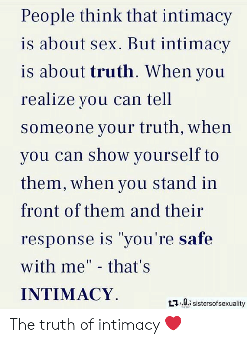 "Memes, Sex, and Truth: People think that intimacy  is about sex. But intimacy  is about truth. When you  realize you can tell  someone your truth, when  vou can show yourself to  them, when you stand in  front of them and their  response is ""you're safe  with me"" - that's  INTIMACY  t0 sistersofsexuality The truth of intimacy ❤️"
