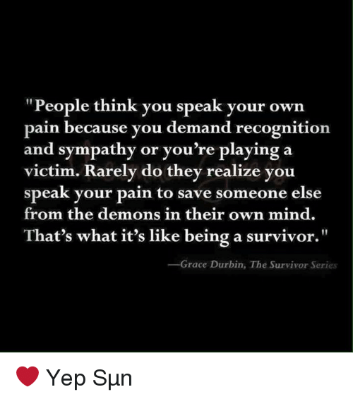 """Memes, Survivor, and Survivor Series: """"People think you speak your own  pain because you demand recognition  and sympathy or you're playing a  victim. Rarely do they realize you  speak your pain to save someone else  from the demons in their own mind.  That's what it's like being a survivor.""""  Grace Durbin, The Survivor Series ❤ Yep Sμn"""