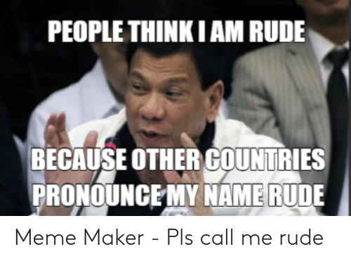 PEOPLE THINKIAM RUDE BECAUSE OTHER COUNTRIES PRONOUNCE MY NAME RUDE