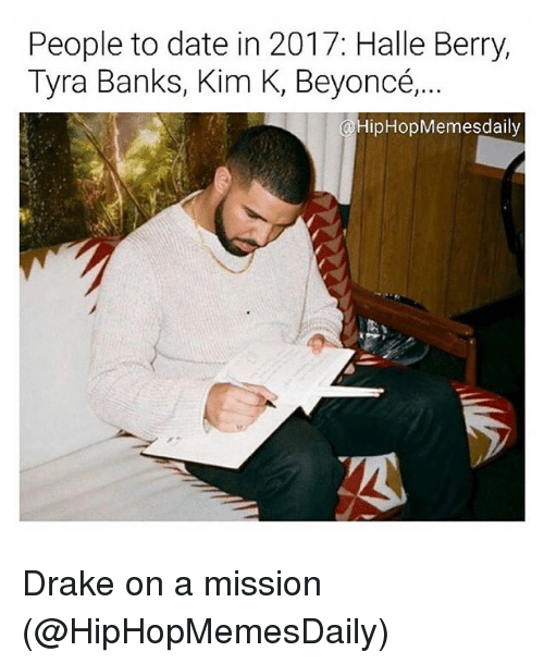 Beyonce, Drake, and Funny: People to date in 2017: Halle Berry,  Tyra Banks, Kim K, Beyoncé,..  HipHop Memes daily Drake on a mission (@HipHopMemesDaily)