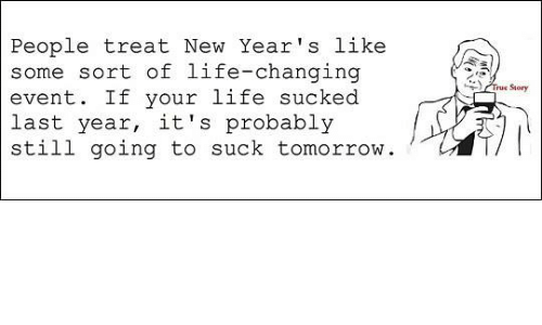 People Treat New Year\'s Like Some Sort of Life-Changing Event if ...