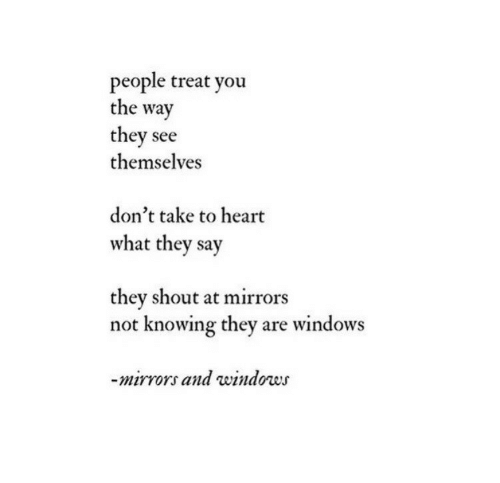 Windows, Heart, and Mirrors: people treat you  the way  they see  themselves  don't take to heart  what they say  they shout at mirrors  not knowing they are windows  -mirro  rs and windows
