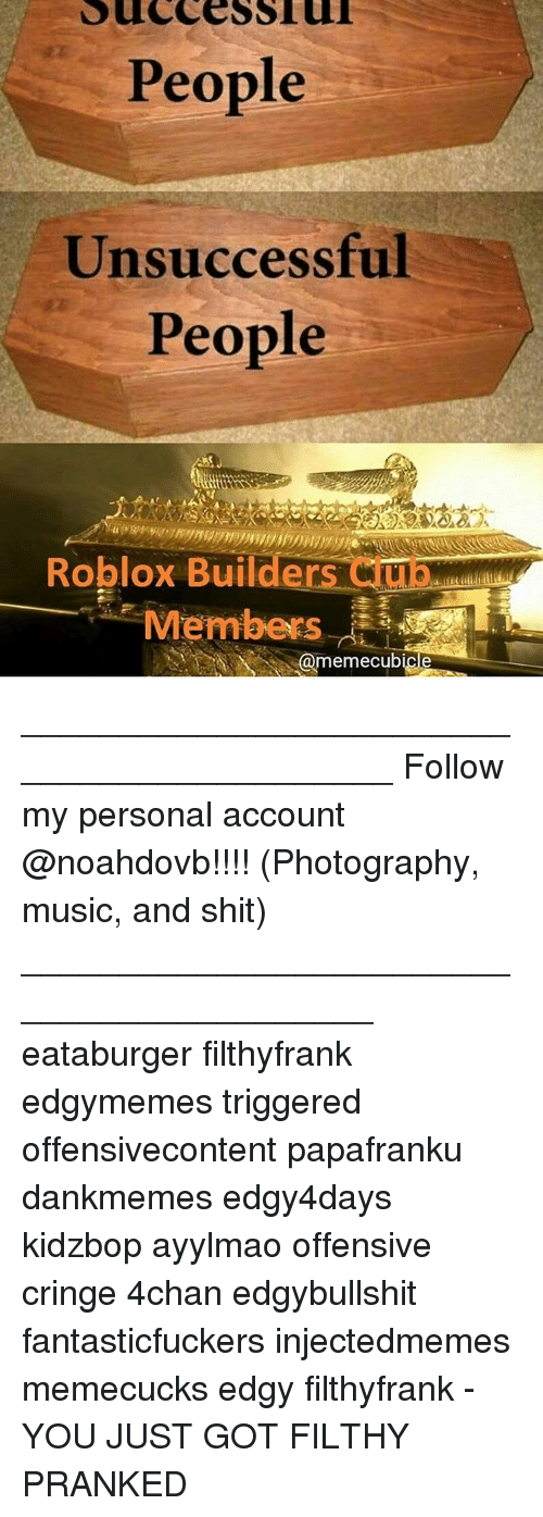 Memes, 🤖, and Roblox: People  Unsuccessful  People  Roblox Builders  Cuna  Members  @memecubicle ____________________________________________ Follow my personal account @noahdovb!!!! (Photography, music, and shit) ___________________________________________ eataburger filthyfrank edgymemes triggered offensivecontent papafranku dankmemes edgy4days kidzbop ayylmao offensive cringe 4chan edgybullshit fantasticfuckers injectedmemes memecucks edgy filthyfrank - YOU JUST GOT FILTHY PRANKED