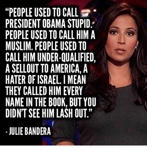 """America, Muslim, and Obama: """"PEOPLE USED TO CALL  PRESIDENT OBAMA STUPID  PEOPLE USED TO CALL HIM A  MUSLIM. PEOPLE USED TO  CALL HIM UNDER-QUALIFIED,  A SELLOUT TO AMERICA, A  HATER OF ISRAEL. I MEAN  THEY CALLED HIM EVERY  NAME IN THE BOOK, BUT YOU  DIDNT SEE HIM LASH OUT""""  - JULIE BANDERA"""