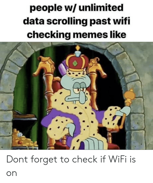 Memes, Wifi, and Data: people w/ unlimited  data scrolling past wifi  checking memes like Dont forget to check if WiFi is on