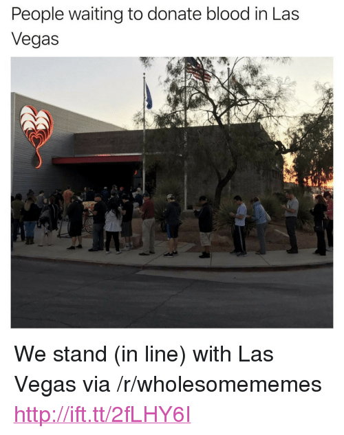 "Las Vegas, Http, and Las Vegas: People waiting to donate blood in Las  Vegas <p>We stand (in line) with Las Vegas via /r/wholesomememes <a href=""http://ift.tt/2fLHY6I"">http://ift.tt/2fLHY6I</a></p>"