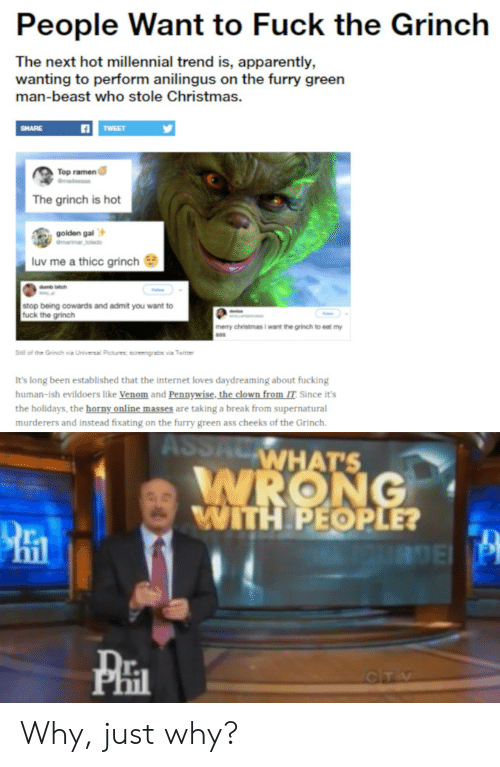 Apparently, Ass, and Christmas: People Want to Fuck the Grinch  The next hot millennial trend is, apparently,  wanting to perform anilingus on the furry green  man-beast who stole Christmas.  SHARE  Top ramen  The grinch is hot  golden gal  luv me a thicc grinch  stop being cowards and admit you want to  fuck the grinch  mery christmas i want the grinch to eat my  Still of the Grech, via Urvv  sai Petres, screengrabs via Twitt  It's long been established that the internet loves daydreaming about fucking  human-ish evildoers like Venom and Pennywise, the clown from IT Since it's  the holidays, the horny online masses are taking a break from supernatural  murderers and instead fixating on the furry green ass cheeks of the Grinch.  WHATS  ITH PEOPLE?  r. Why, just why?