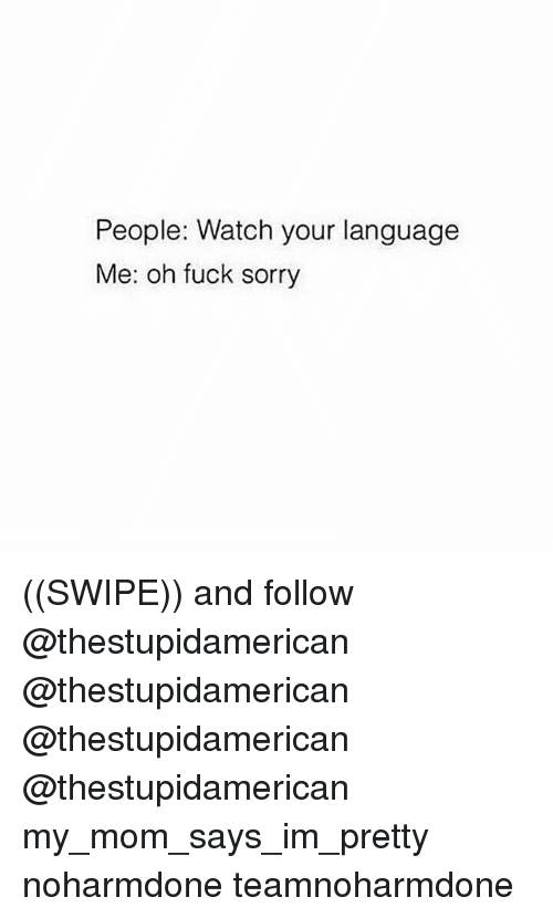 Memes, Sorry, and Fuck: People: Watch your language  Me: oh fuck sorry ((SWIPE)) and follow @thestupidamerican @thestupidamerican @thestupidamerican @thestupidamerican my_mom_says_im_pretty noharmdone teamnoharmdone