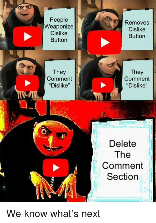 """Next, They, and Comment: People  Weaponize  Dislike  Button  Removes  Dislike  Button  They  Comment  """"Dislike""""  They  Comment  """"Dislike""""  Delete  The  Comment  Section We know what's next"""