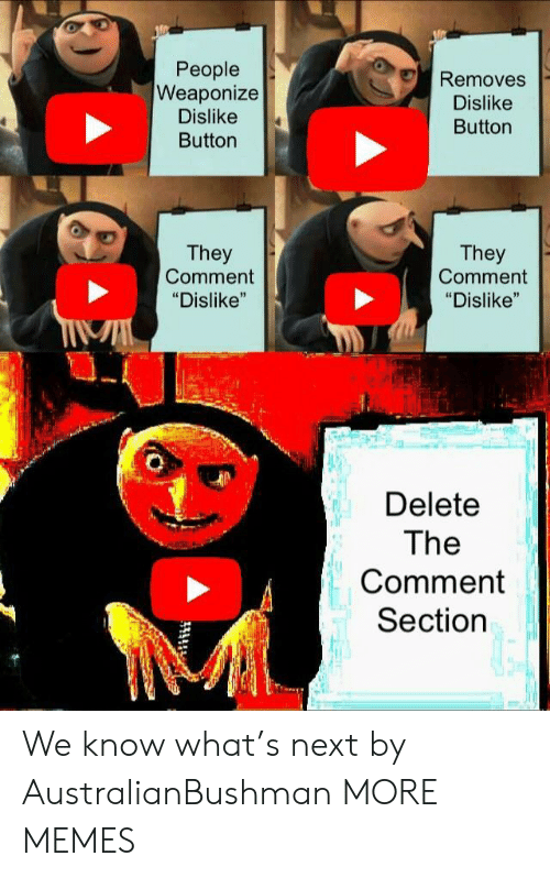 "Dank, Memes, and Target: People  Weaponize  Dislike  Button  Removes  Dislike  Button  They  Comment  ""Dislike""  They  Comment  ""Dislike""  Delete  The  Comment  Section We know what's next by AustralianBushman MORE MEMES"