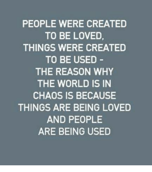 Memes, World, and Reason: PEOPLE WERE CREATED  TO BE LOVED  THINGS WERE CREATED  TO BE USED  THE REASON WHY  THE WORLD IS IN  CHAOS IS BECAUSE  THINGS ARE BEING LOVED  AND PEOPLE  ARE BEING USED
