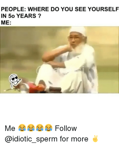 Memes, 🤖, and Sperm: PEOPLE: WHERE DO YOU SEE YOURSELF  IN 50 YEARS  ME Me 😂😂😂😂 Follow @idiotic_sperm for more ✌️