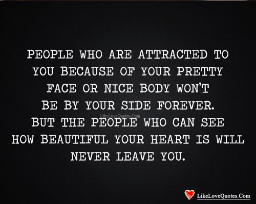 Beautiful, Memes, and Forever: PEOPLE WHO ARE ATTRACTED TO  YOU BECAUSE OF YOUR PRETTY  FACE OR NICE BODY WON'T  BE BY YOUR SIDE FOREVER.  LikeLoveQuotes Com  BUT THE PEOPLE WHO CAN SEE  HOW BEAUTIFUL YOUR HEART IS WILL  NEVER LEAVE YOU.  LikeLoveQuotes.Com