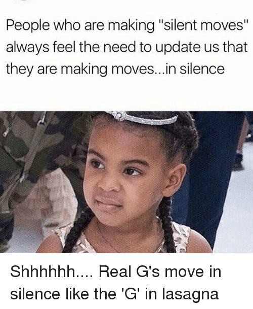 "Memes, Lasagna, and Silence: People who are making ""silent moves""  always feel the need to update us that  they are making moves...in silence Shhhhhh.... Real G's move in silence like the 'G' in lasagna"