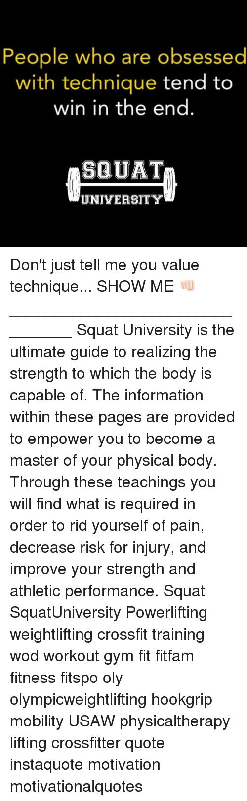 Gym, Memes, and Crossfit: People who are obsessed  with technique tend to  win in the end  SQUAT  UNIVERSITY Don't just tell me you value technique... SHOW ME 👊🏻 ________________________________ Squat University is the ultimate guide to realizing the strength to which the body is capable of. The information within these pages are provided to empower you to become a master of your physical body. Through these teachings you will find what is required in order to rid yourself of pain, decrease risk for injury, and improve your strength and athletic performance. Squat SquatUniversity Powerlifting weightlifting crossfit training wod workout gym fit fitfam fitness fitspo oly olympicweightlifting hookgrip mobility USAW physicaltherapy lifting crossfitter quote instaquote motivation motivationalquotes