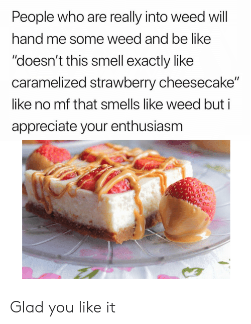 """Be Like, Smell, and Weed: People who are really into weed will  hand me some weed and be like  """"doesn't this smell exactly like  caramelized strawberry cheesecake""""  like no mf that smells like weed but i  appreciate your enthusiasm Glad you like it"""
