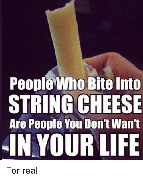 Life, Memes, and 🤖: People Who Bite Into  STRING CHEESE  Are People You Don't Want  IN YOUR LIFE For real