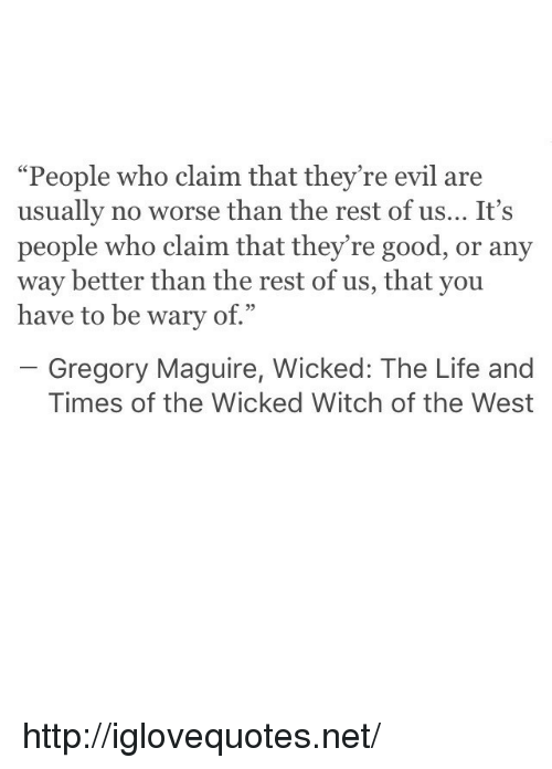 """Life, Good, and Http: """"People who claim that they're evil are  usually no worse than the rest of us... It's  people who claim that they're good, or any  way better than the rest of us, that you  have to be wary of.""""  93  Gregory Maguire, Wicked: The Life and  Times of the Wicked Witch of the West http://iglovequotes.net/"""