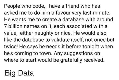 Naughty, Nice, and Create A: People who code, I have a friend who has  asked me to do him a favour very last minute  He wants me to create a database with around  7 billion names on it, each associated with a  value, either naughty or nice. He would also  like the database to validate itself, not once but  twice! He says he needs it before tonight when  he's coming to town. Any suggestions on  where to start would be gratefully received Big Data