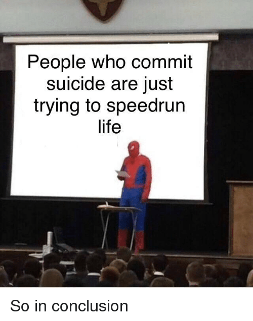 Life, Suicide, and Who: People who commit  suicide are just  trying to speedrun  life So in conclusion