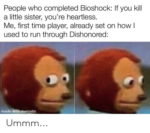 Run, Time, and BioShock: People who completed Bioshock: If you kill  a little sister, you're heartless.  Me, first time player, already set on how I  used to run through Dishonored:  made with mematic Ummm...