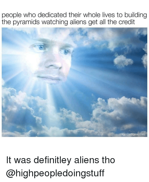 Aliens, Dank Memes, and All The: people who dedicated their whole lives to building  the pyramids watching aliens get all the credit  ig: @saqmemes It was definitley aliens tho @highpeopledoingstuff