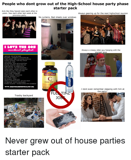 """Alive, Club, and Crazy: People who dont grow out of the High-School house party phase  starter pack  Acts like they havent seen each other in  years. Saw each other last week at the  previoius party  Always gearing up for the next highschool reunion  No curtains. Bed sheets over windows  LOVE THE S0s  Always a creepy older guy hanging with the  younger quyS  SURVIVOR - EYE OF THE TIGER  ROCKWELL - SOMEBODY'S WATCHING ME  CYNDI LAUPER - GIRLS JUST WANNA HAVE FUN  WHITNEY HOUSTON - HOW WILL I KNOW  VAN HALEN JUMP  THE BANGLES - WALK LIKE AN EGYPTIAN  MICHAEL JACKSON - ROCK WITH YOU  BOBBY BROWN - MY PREROGATIVE  DEAD OR ALIVE - YOU SPIN ME ROUND  DURAN DURAN HUNGRY LIKE THE WOLF  THE ESCAPE CLUB-WILD WILD WEST  FLOCK OF SEAGULLS - IRAN  HALL & OATES MANEATER  KENNY LOGGINS FOOTLOOSE  MICHAEL JACKSON-PX.Τ.  SALT-N-PEPA PUSH IT  THE OUTFIELD - YOUR LOVE  PRINCE & THE REVOLUTION LET'S GO CRAZY  PAT BENATAR - LOVE IS A BATTLEFIELD  WHITNEY HOUSTON- I WANNA DANCE WITH SOMEBODY  music BAnD  ESIZE  PHARMACIST  RECOMMEND  Nature Made  HOW DO YOU DO, FELLOW KIDS?  USP  VITAMIN 1000 m  WW.JENNYCOLLIERPHO TOCRAPHT.CON  DIETARY SUPPLEMENT  300 TABLET  I dont even remember sleeping with him at  the party""""  vapor distilled wa  0and electrolytes for  FON TIM은  Trashy backyard  JOi"""
