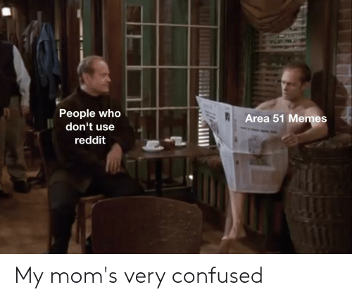 People Who Don't Use Area 51 Memes Reddit My Mom's Very Confused