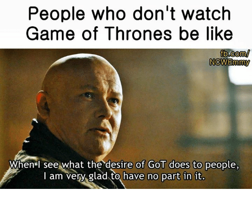 Doe, Memes, and fb.com: People who don't watch  Game of Thrones be like  fb.com/  NOWEmmy  When see what the desire of GOT does to people,  I am very glad to have no part in it.