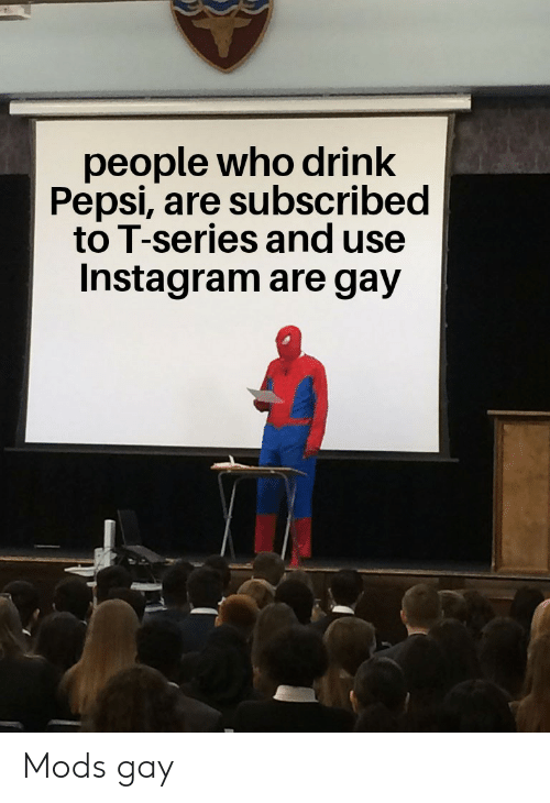Instagram, Pepsi, and Gay: people who drink  Pepsi, are subscribed  to T-series and use  Instagram are gay Mods gay