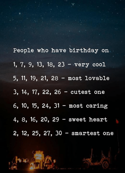 Birthday, Cool, and Heart: People who have birthday on.  1, 7, 9, 13, 18, 23 very cool  5, 11, 19, 21, 28 most lovable  3, 14, 17, 22, 26 cutest one  6, 10, 15, 24, 31 most caring  4, 8, 16, 20, 29 sweet heart  2, 12, 25, 27, 30 smartest one