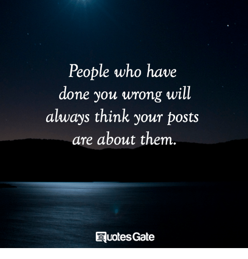 Who, Will, and Think: People who have  done you wrong will  always think your posts  are about them.  QuotesGate