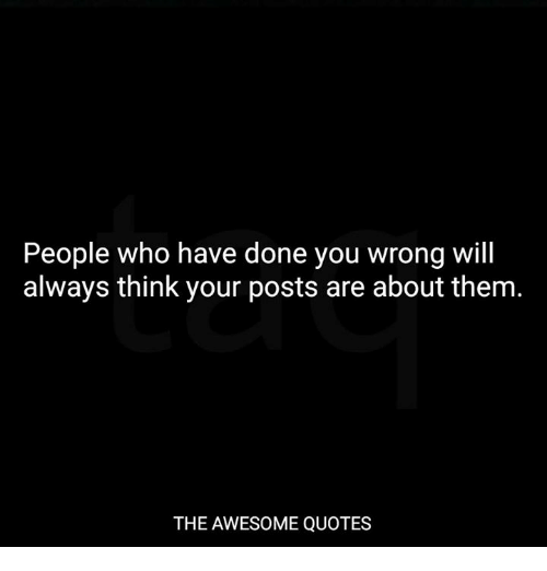 People Who Have Done You Wrong Will Always Think Your Posts Are