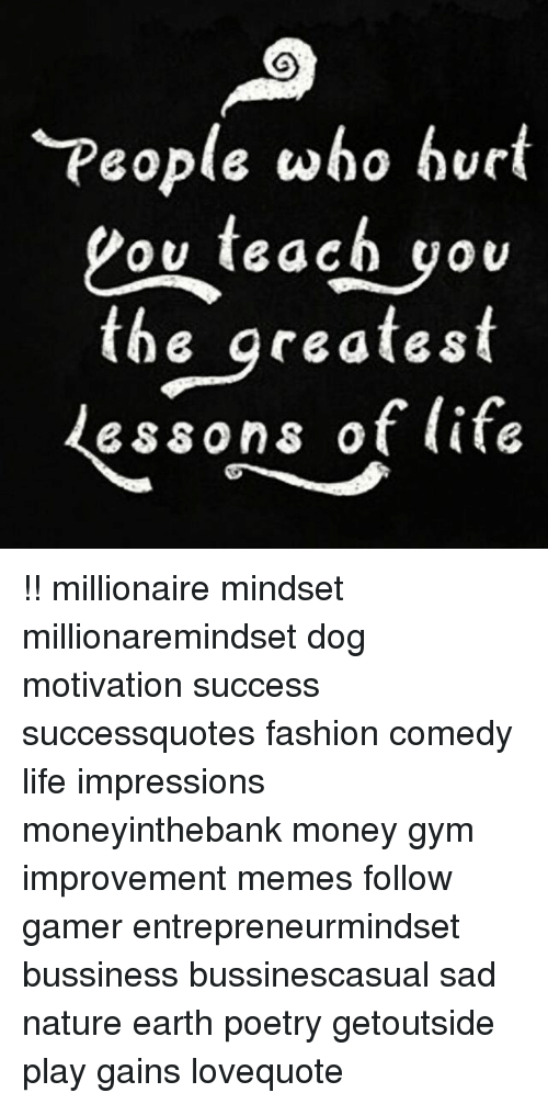 Fashion, Gym, and Life: People who hvrt  Lov teach you  the qreatest  essons of life !! millionaire mindset millionaremindset dog motivation success successquotes fashion comedy life impressions moneyinthebank money gym improvement memes follow gamer entrepreneurmindset bussiness bussinescasual sad nature earth poetry getoutside play gains lovequote