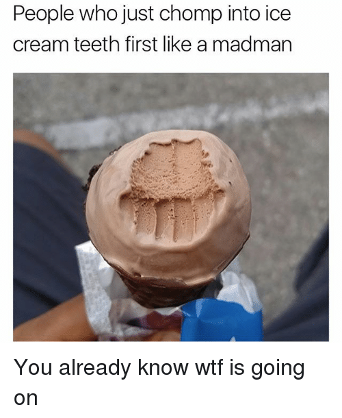 Wtf, Ice Cream, and Trendy: People who just chomp into ice  cream teeth first like a madman You already know wtf is going on