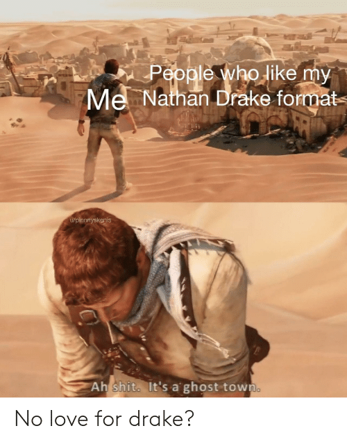 Drake, Love, and Ghost: People who like my  Mel Nathan Drake format  u/pinnnyskenis  Ah shit. It's a ghost town No love for drake?