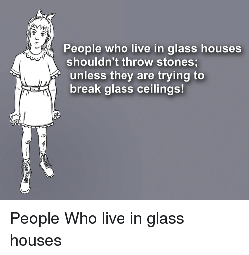 People Who Live In Glass Houses Shouldn T Throw Stones Unless They