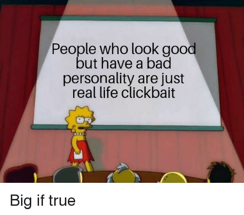Bad, Life, and True: People who look good  but have a bad  personality are just  real life clickbait Big if true