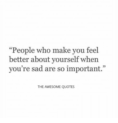 People Who Make You Feel Better About Yourself When Youre Sad Are