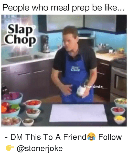 Be Like, Memes, and 🤖: People who meal prep be like  Slap  Chop  mouthbreather_ - DM This To A Friend😂 Follow 👉 @stonerjoke