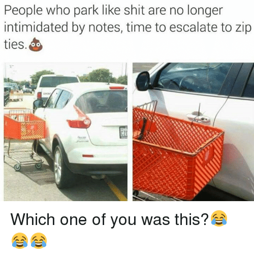 Shit, Time, and Military: People who park like shit are no longer  intimidated by notes, time to escalate to zip  ties  O O Which one of you was this?😂😂😂