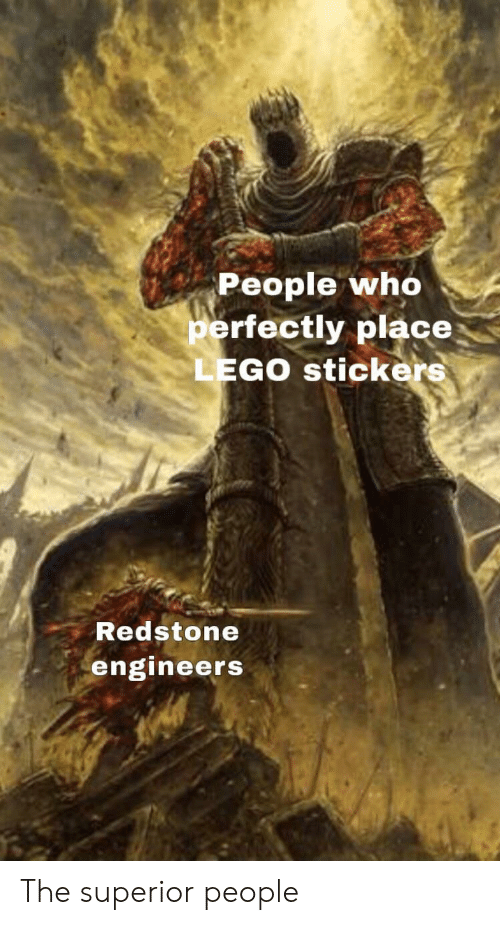 Lego, Superior, and Who: People who  perfectly place  LEGO stickers  Redstone  engineers The superior people