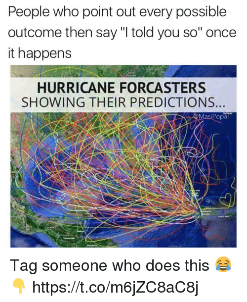 """Hurricane, Tag Someone, and Once: People who point out every possible  outcome then say """"I told you so"""" once  it happens  HURRICANE FORCASTERS  SHOWING THEIR PREDICTIONS  siPopal Tag someone who does this 😂👇 https://t.co/m6jZC8aC8j"""