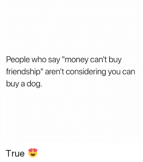 "Memes, Money, and True: People who say ""money can't buy  friendship"" aren't considering you can  buy a dog. True 😍"