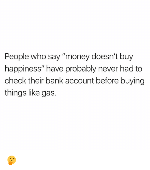 "Memes, Money, and Bank: People who say ""money doesn't buy  happiness"" have probably never had to  check their bank account before buying  things like gas. 🤔"