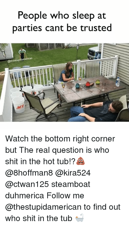 Shit, The Real, and Watch: People who sleep at  parties cant be trusted  hestupidamerican Watch the bottom right corner but The real question is who shit in the hot tub!?💩 @8hoffman8 @kira524 @ctwan125 steamboat duhmerica Follow me @thestupidamerican to find out who shit in the tub 🛀
