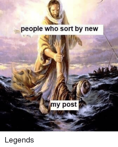 People Who Sort by New My Post | Legends Meme on ME ME