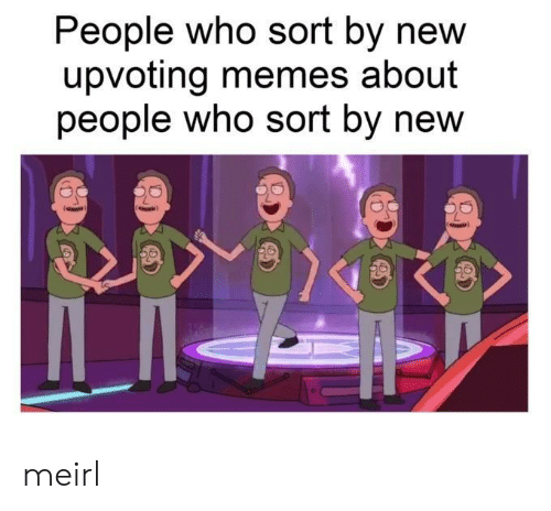 Memes, MeIRL, and Who: People who sort by new  upvoting memes about  people who sort by new meirl