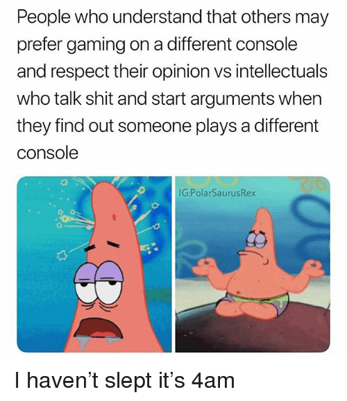 Memes, Respect, and Shit: People who understand that others may  prefer gaming on a different console  and respect their opinion vs intellectuals  who talk shit and start arguments when  they find out someone plays a different  console  G:PolarSaurusRex I haven't slept it's 4am