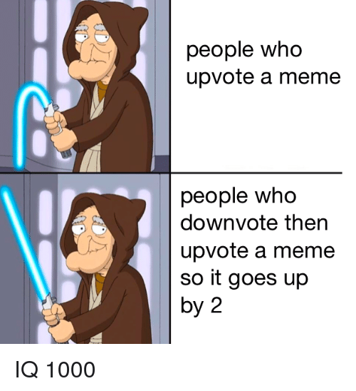 Meme, Who, and People: people who  upvote a meme  people who  downvote then  upvote a meme  so it goes up  by 2 IQ 1000
